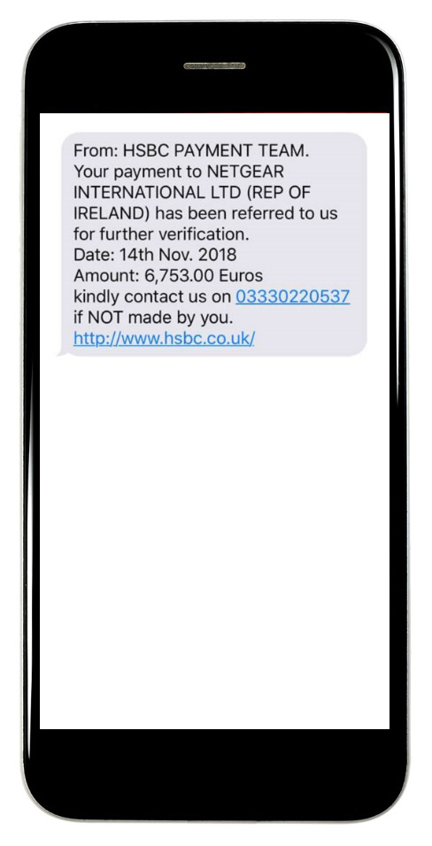 From: HSBC PAYMENT TEAM. Your payment to NETGEAR INTERNATIONAL LTD (REP OF IRELAND) has been referred to us for further verification. Date: 14th Nov. 2018 Amount: 6,753.00 Euros Kindly contact us on 03330220537 If NOT made by you. http://www.hsbc.co.uk/