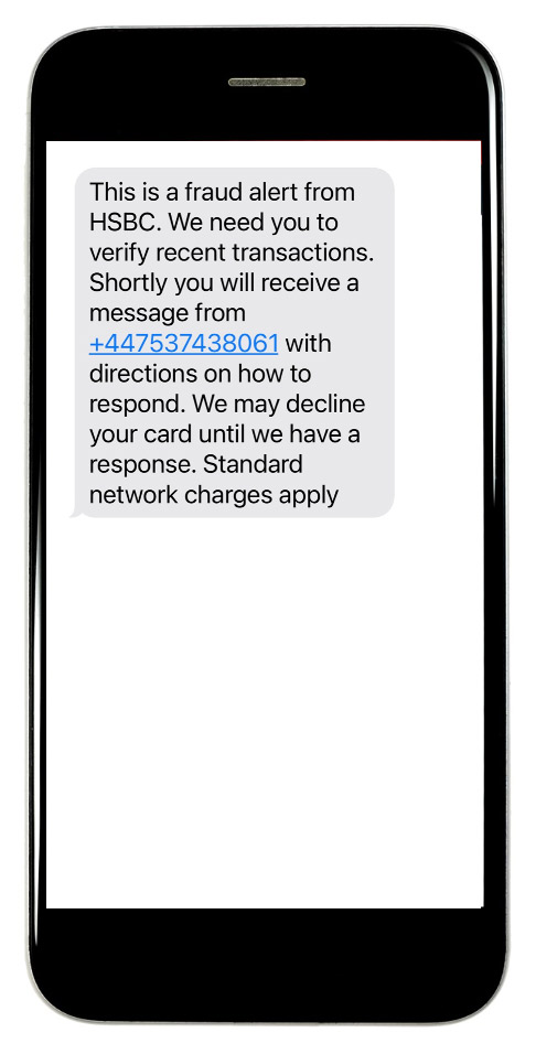 This is a fraud alert from HSBC. We need you to verify recent transactions. Shortly you will receive a message from +447537438061 with directions on how to respond. We may decline your card until we have a response. Standard network charges apply