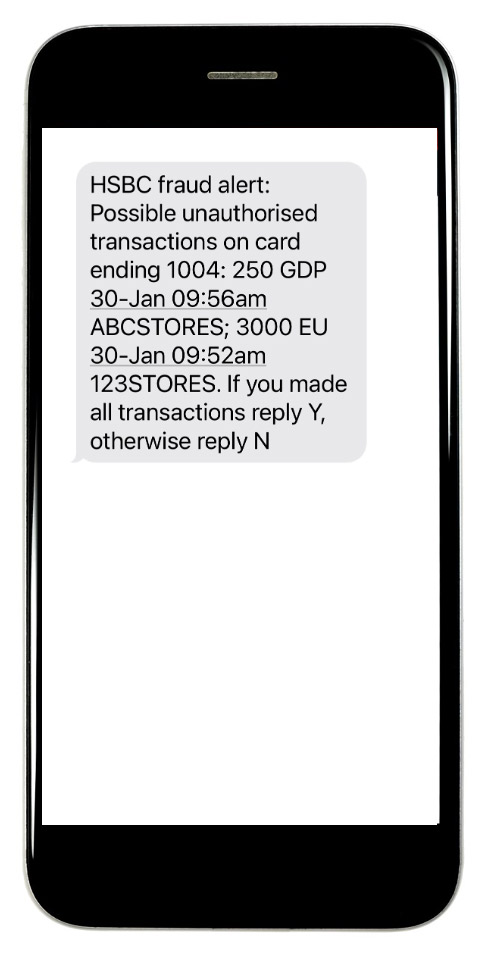 HSBC fraud alert: Possible unauthorized transactions on card ending 1004: 250 GDP 30-Jan 09:56am ABCSTORES; 3000 EU 30-Jan 09:52am 123STORES. If you made all transactions reply Y, otherwise reply N