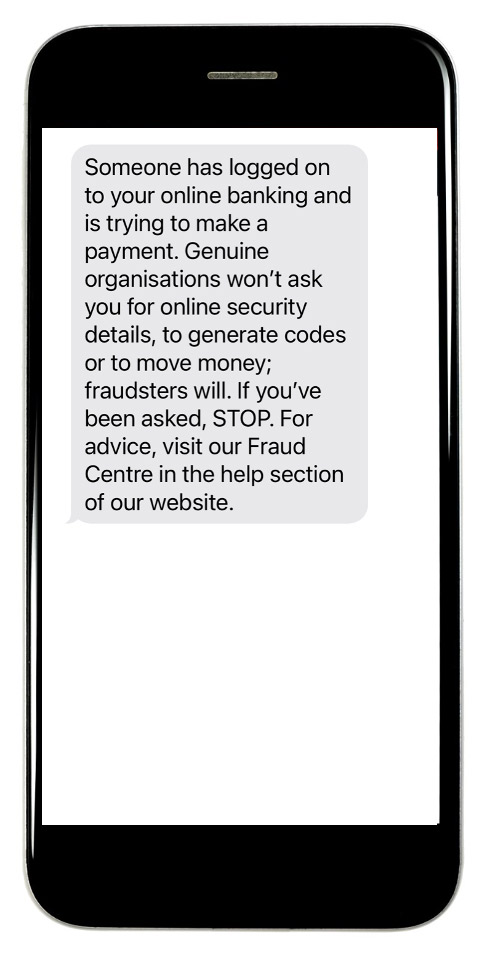 Someone has logged on to your online banking and is trying to make a payment. Genuine organisations won't ask you for online security details, to generate codes or to move money; fraudster will. If you've been asked , STOP. For advice, visit our Fraud Centre in the help section of our website.