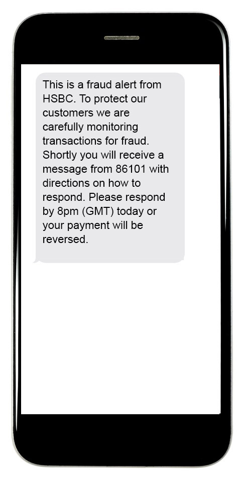 This is a fraud alert from HSBC. To protect our customers we are carefully monitoring transactions for fraud. Shortly you will receive a message from 86101 with directions on how to respond. Please respond by 8pm (GMT) today or your payment will be reversed.